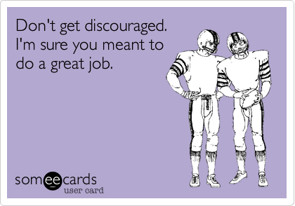 Don't get discouraged.  I'm sure you meant to do a great job.