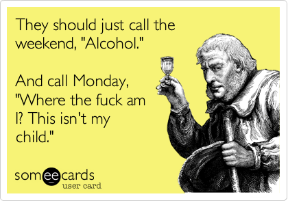 "They should just call the weekend, ""Alcohol.""  And call Monday, ""Where the fuck am I? This isn't my child."""