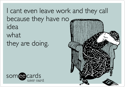 I cant even leave work and they call because they have no idea what they are doing.