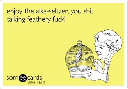 enjoy the alka-seltzer, you shit talking feathery fuck!