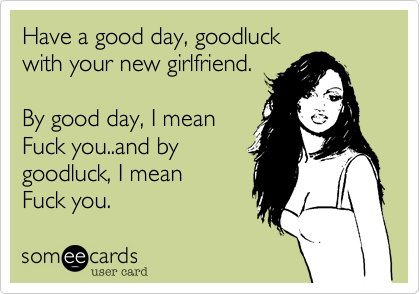 Have a good day, goodluck with your new girlfriend.   By good day, I mean  Fuck you..and by  goodluck, I mean  Fuck you.