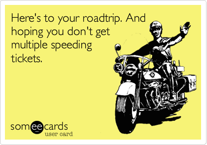 Here's to your roadtrip. And hoping you don't get multiple speeding tickets.