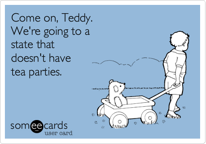 Come on, Teddy. We're going to a  state that  doesn't have tea parties.