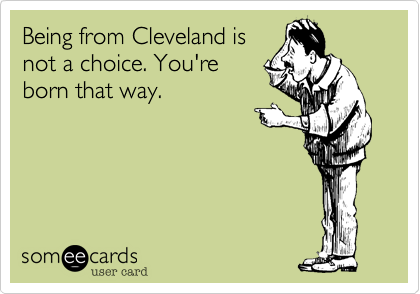 Being from Cleveland is not a choice. You're born that way.