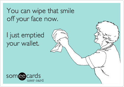 You can wipe that smile  off your face now.  I just emptied your wallet.