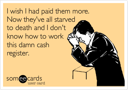 I wish I had paid them more.  Now they've all starved  to death and I don't  know how to work  this damn cash register.
