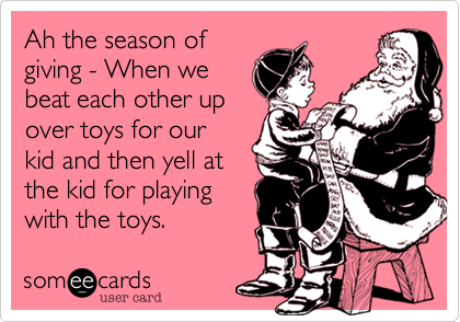 Ah the season of giving - When we  beat each other up  over toys for our  kid and then yell at the kid for playing with the toys.
