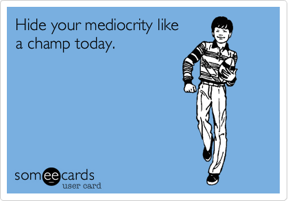 Hide your mediocrity like a champ today.
