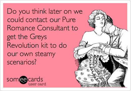 Do you think later on we could contact our Pure Romance Consultant to get the Greys Revolution kit to do our own steamy scenarios?