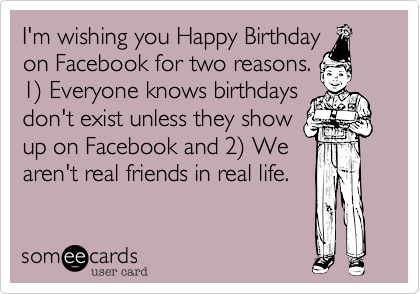 I'm wishing you Happy Birthday on Facebook for two reasons. 1%29 Everyone knows birthdays don't exist unless they show up on Facebook and 2%29 We aren't real friends in real life.