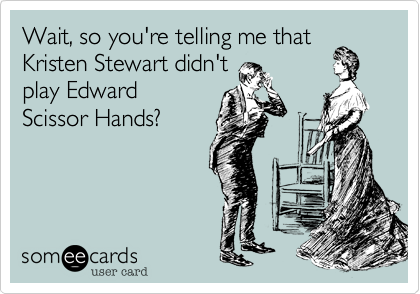 Wait, so you're telling me that Kristen Stewart didn't play Edward Scissor Hands?