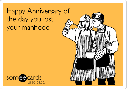 Happy Anniversary of the day you lost your manhood.