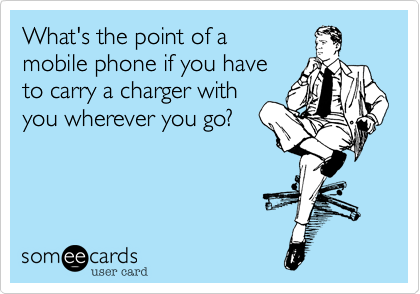 What's the point of a  mobile phone if you have to carry a charger with you wherever you go?