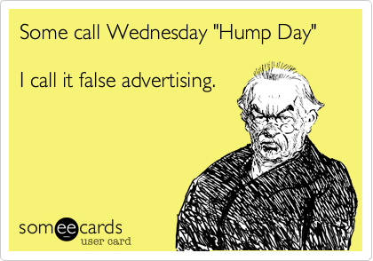 """Some call Wednesday """"Hump Day""""   I call it false advertising."""