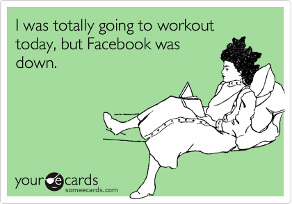 I was totally going to workout today, but Facebook was down.
