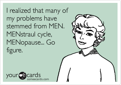 I realized that many of my problems have stemmed from MEN. MENstraul cycle, MENopause... Go figure.