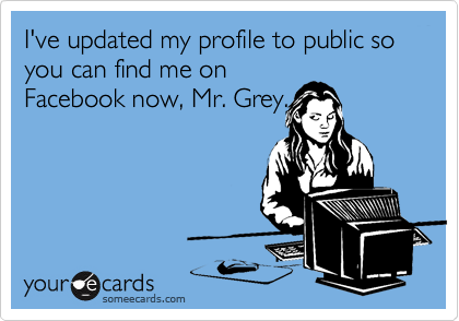 I've updated my profile to public so you can find me on Facebook now, Mr. Grey.