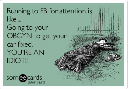 Running to FB for attention is like.... Going to your OBGYN to get your  car fixed. YOU'RE AN IDIOT!!