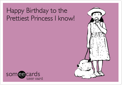 Happy Birthday to the Prettiest Princess I know!