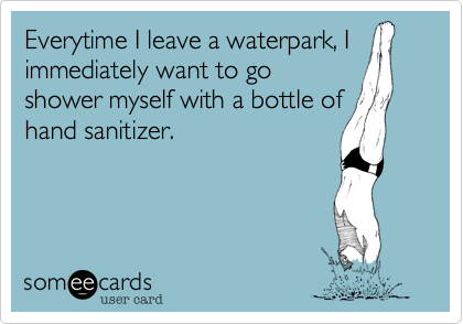Everytime I leave a waterpark, I immediately want to go shower myself with a bottle of hand sanitizer.