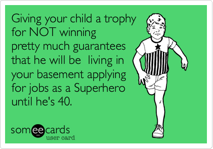 Giving your child a trophy  for NOT winning pretty much guarantees that he will be  living in your basement applying for jobs as a Superhero until he's 40.