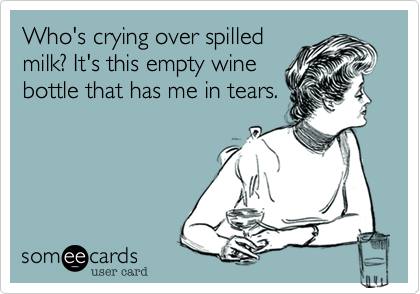 Who's crying over spilled milk? It's this empty wine bottle that has me in tears.