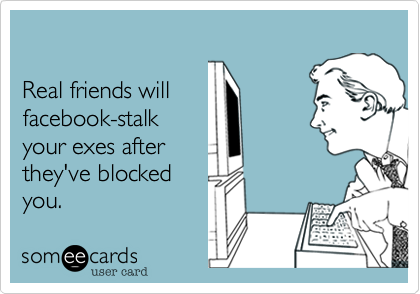 Real friends will  facebook-stalk your exes after they've blocked you.