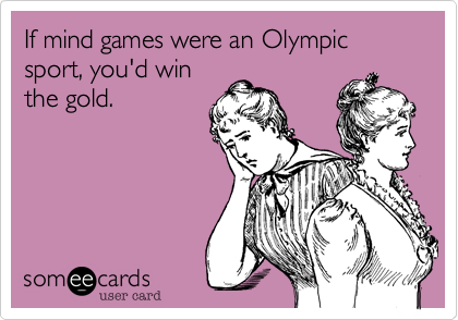 If mind games were an Olympic sport, you'd win the gold.