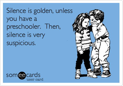 Silence is golden, unless you have a preschooler.  Then, silence is very suspicious.