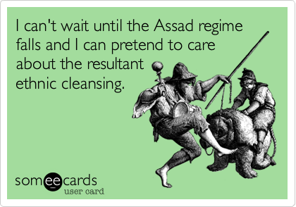 I can't wait until the Assad regime falls and I can pretend to care about the resultant  ethnic cleansing.