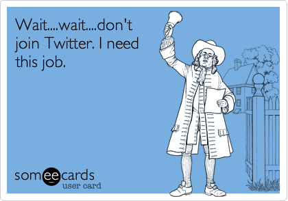 Wait....wait....don't join Twitter. I need this job.