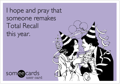 I hope and pray that someone remakes  Total Recall this year.