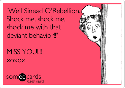 """Well Sinead O'Rebellion.   Shock me, shock me, shock me with that deviant behavior!!""    MISS YOU!!!! xoxox"