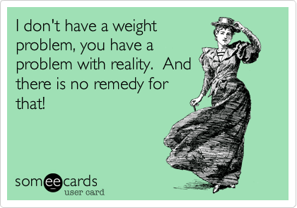 I don't have a weight problem, you have a problem with reality.  And there is no remedy for that!