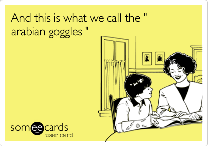 """And this is what we call the """" arabian goggles """""""