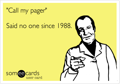 """Call my pager""    Said no one since 1988."