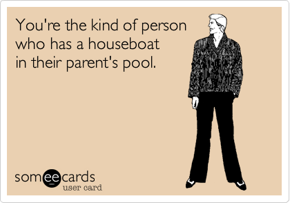 You're the kind of person who has a houseboat in their parent's pool.