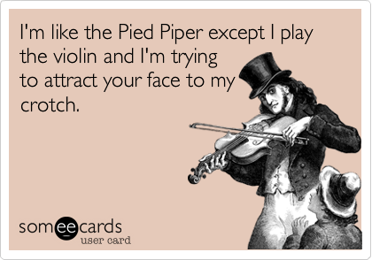 I'm like the Pied Piper except I play the violin and I'm trying to attract your face to my crotch.