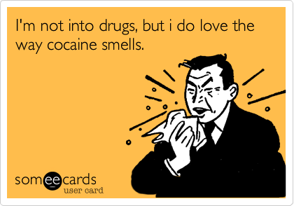 I'm not into drugs, but i do love the way cocaine smells.