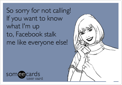So sorry for not calling! If you want to know what I'm up to, Facebook stalk me like everyone else!