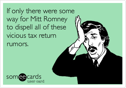 If only there were some way for Mitt Romney to dispell all of these vicious tax return rumors.