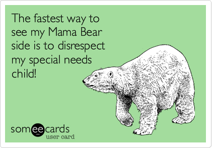 The fastest way to  see my Mama Bear  side is to disrespect  my special needs  child!