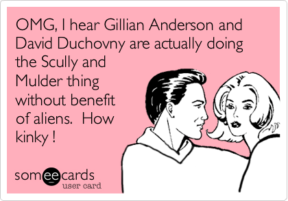 OMG, I hear Gillian Anderson and David Duchovny are actually doing the Scully and Mulder thing without benefit  of aliens.  How kinky !