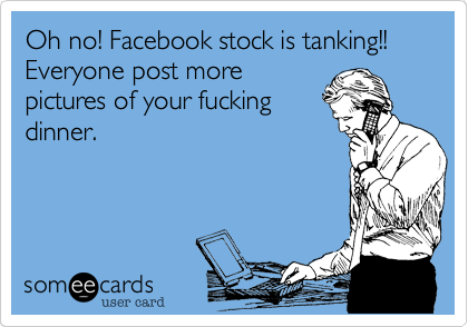 Oh no! Facebook stock is tanking!! Everyone post more pictures of your fucking dinner.
