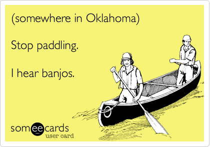 %28somewhere in Oklahoma%29  Stop paddling.  I hear banjos.