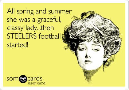 All spring and summer she was a graceful, classy lady...then STEELERS football started!