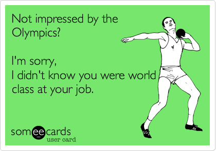 Not impressed by the Olympics?   I'm sorry, I didn't know you were world class at your job.