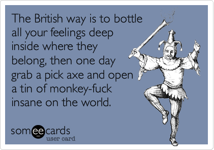 The British way is to bottle all your feelings deep inside where they belong, then one day grab a pick axe and open a tin of monkey-fuck insane on the world.