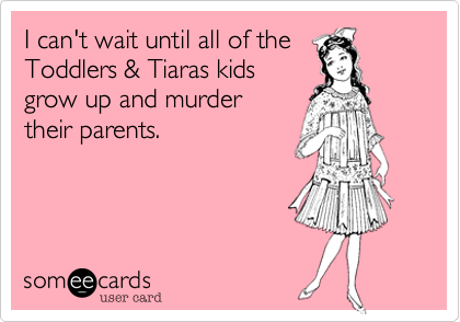 I can't wait until all of the Toddlers & Tiaras kids grow up and murder  their parents.