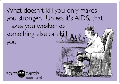 What doesn't kill you only makes you stronger.  Unless it's AIDS, that makes you weaker so something else can kill you.
